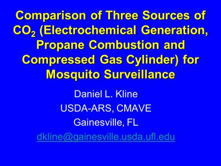 Comparison of Three Sources of CO 2 (Electrochemical Generation, Propane Combustion and Compressed Gas Cylinder) for Mosquito Surveillance Daniel L. Kline.