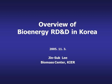 Overview of Bioenergy RD&D in Korea 2005. 11. 3. Jin-Suk Lee Biomass Center, KIER.
