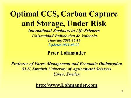 1 Optimal CCS, Carbon Capture and Storage, Under Risk International Seminars in Life Sciences Universidad Politécnica de Valencia Thursday 2008-10-16 Updated.