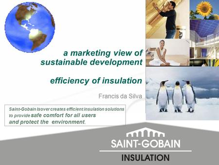 a marketing view of sustainable development efficiency of insulation Francis da Silva Saint-Gobain Isover creates efficient insulation solutions to provide.