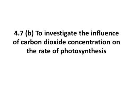 4.7 (b) To investigate the influence of carbon dioxide concentration on the rate of photosynthesis.
