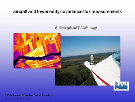 Aircraft and tower eddy covariance flux measurements SSOS- Summer School on Optical Sampling (7-13 July 2011, Trento, Italy) B. Gioli (IBIMET CNR, Italy)