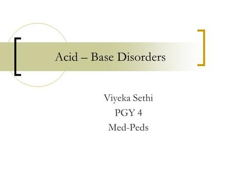 Acid – Base Disorders Viyeka Sethi PGY 4 Med-Peds.