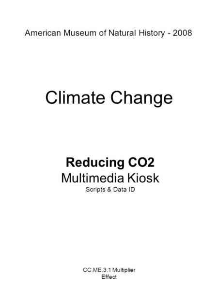CC.ME.3.1 Multiplier Effect Climate Change Reducing CO2 Multimedia Kiosk Scripts & Data ID American Museum of Natural History - 2008.