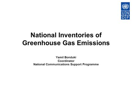 National Inventories of Greenhouse Gas Emissions Yamil Bonduki Coordinator National Communications Support Programme.