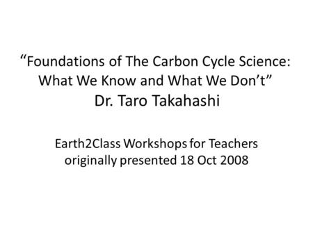 """ Foundations of The Carbon Cycle Science: What We Know and What We Don't"" Dr. Taro Takahashi Earth2Class Workshops for Teachers originally presented 18."