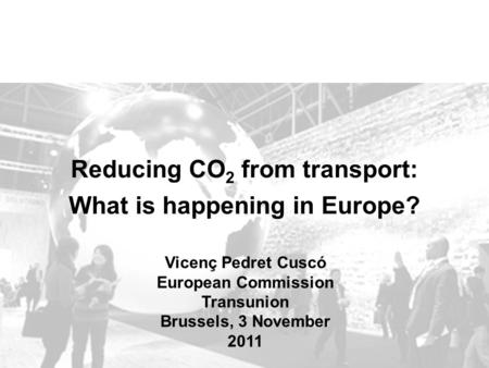 Reducing CO 2 from transport: What is happening in Europe? Vicenç Pedret Cuscó European Commission Transunion Brussels, 3 November 2011.