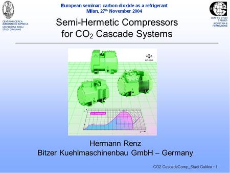CO2 CascadeComp_Studi Galileo  1 Semi-Hermetic Compressors for CO 2 Cascade Systems Hermann Renz Bitzer Kuehlmaschinenbau GmbH  Germany.