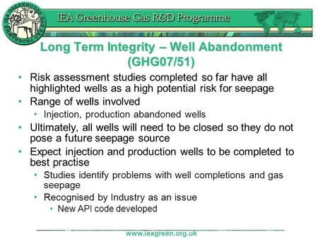 Www.ieagreen.org.uk Long Term Integrity – Well Abandonment (GHG07/51) Risk assessment studies completed so far have all highlighted wells as a high potential.