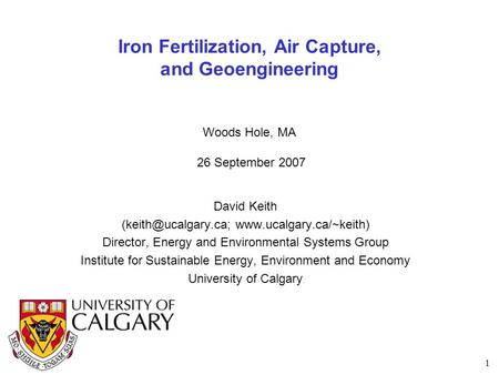 1 Iron Fertilization, Air Capture, and Geoengineering Woods Hole, MA 26 September 2007 David Keith  Director,