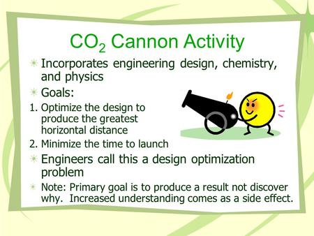 CO 2 Cannon Activity Incorporates engineering design, chemistry, and physics Goals: 1.Optimize the design to produce the greatest horizontal distance 2.Minimize.