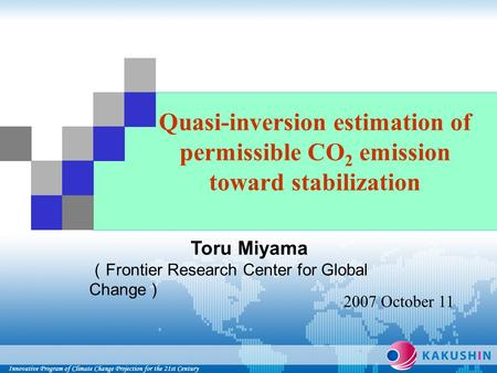 Quasi-inversion estimation of permissible CO 2 emission toward stabilization Toru Miyama ( Frontier Research Center for Global Change ) 2007 October 11.