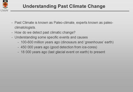 UNSW Understanding Past Climate Change -Past Climate is known as Paleo-climate, experts known as paleo- climatologists. -How do we detect past climatic.