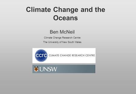 Climate Change and the Oceans Ben McNeil Climate Change Research Centre The University of New South Wales.