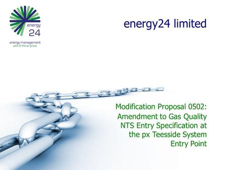 Energy24 limited Modification Proposal 0502: Amendment to Gas Quality NTS Entry Specification at the px Teesside System Entry Point.