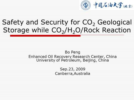 Safety and Security for CO 2 Geological Storage while CO 2 /H 2 O/Rock Reaction Bo Peng Enhanced Oil Recovery Research Center, China University of Petroleum,
