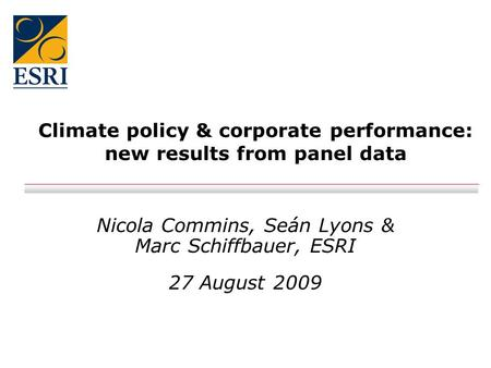 Climate policy & corporate performance: new results from panel data Nicola Commins, Seán Lyons & Marc Schiffbauer, ESRI 27 August 2009.