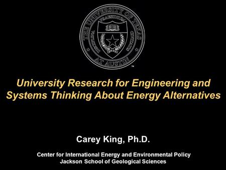 University Research for Engineering and Systems Thinking About Energy Alternatives Carey King, Ph.D. Center for International Energy and Environmental.