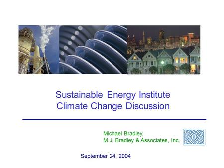 Sustainable Energy Institute Climate Change Discussion Michael Bradley, M.J. Bradley & Associates, Inc. September 24, 2004.