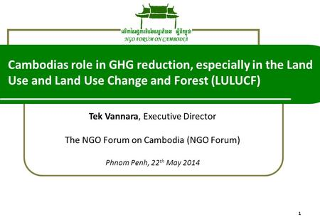 1 Tek Vannara, Executive Director The NGO Forum on Cambodia (NGO Forum) Phnom Penh, 22 th May 2014 Cambodias role in GHG reduction, especially in the Land.