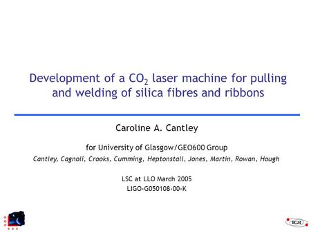 Cantley, Cagnoli, Crooks, Cumming, Heptonstall, Jones, Martin, Rowan, Hough Development of a CO 2 laser machine for pulling and welding of silica fibres.