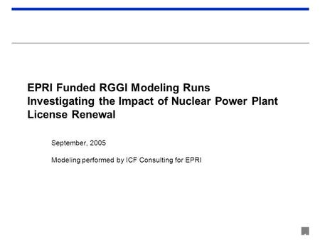 1 EPRI Funded RGGI Modeling Runs Investigating the Impact of Nuclear Power Plant License Renewal September, 2005 Modeling performed by ICF Consulting for.