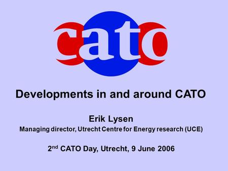 Developments in and around CATO Erik Lysen Managing director, Utrecht Centre for Energy research (UCE) 2 nd CATO Day, Utrecht, 9 June 2006.