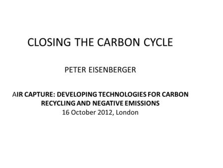 CLOSING THE CARBON CYCLE PETER EISENBERGER AIR CAPTURE: DEVELOPING TECHNOLOGIES FOR CARBON RECYCLING AND NEGATIVE EMISSIONS 16 October 2012, London.