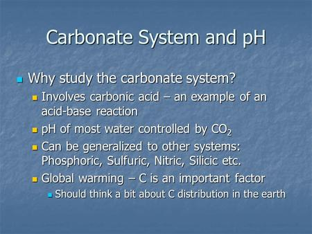 Carbonate System and pH Why study the carbonate system? Why study the carbonate system? Involves carbonic acid – an example of an acid-base reaction Involves.