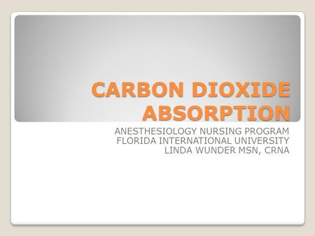 CARBON DIOXIDE ABSORPTION ANESTHESIOLOGY NURSING PROGRAM FLORIDA INTERNATIONAL UNIVERSITY LINDA WUNDER MSN, CRNA.