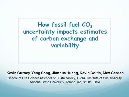 How fossil fuel CO 2 uncertainty impacts estimates of carbon exchange and variability Kevin Gurney, Yang Song, Jianhua Huang, Kevin Coltin, Alex Garden.