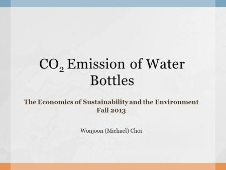 CO 2 Emission of Water Bottles The Economics of Sustainability and the Environment Fall 2013 Wonjoon (Michael) Choi.