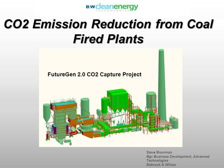 Steve Moorman Mgr Business Development, Advanced Technologies Babcock & Wilcox CO2 Emission Reduction from Coal Fired Plants FutureGen 2.0 CO2 Capture.