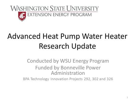 Advanced Heat Pump Water Heater Research Update Conducted by WSU Energy Program Funded by Bonneville Power Administration BPA Technology Innovation Projects.