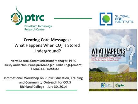 Creating Core Messages: What Happens When CO 2 is Stored Underground? Norm Sacuta, Communications Manager, PTRC Kirsty Anderson, Principal Manager Public.