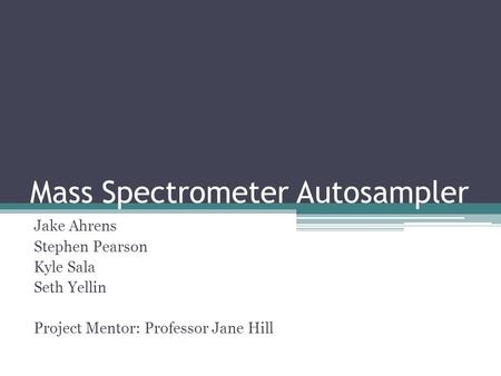 Mass Spectrometer Autosampler Jake Ahrens Stephen Pearson Kyle Sala Seth Yellin Project Mentor: Professor Jane Hill.