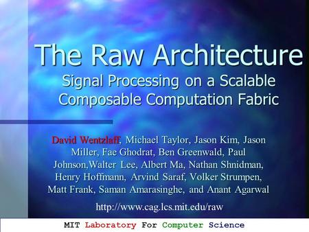 The Raw Architecture Signal Processing on a Scalable Composable Computation Fabric David Wentzlaff, Michael Taylor, Jason Kim, Jason Miller, Fae Ghodrat,