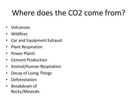 Where does the CO2 come from? Volcanoes Wildfires Car and Equipment Exhaust Plant Respiration Power Plants Cement Production Animal/Human Respiration Decay.