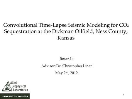 1 Convolutional Time-Lapse Seismic Modeling for CO 2 Sequestration at the Dickman Oilfield, Ness County, Kansas Jintan Li Advisor: Dr. Christopher Liner.