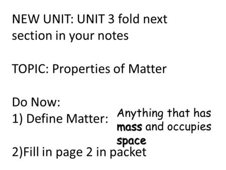NEW UNIT: UNIT 3 fold next section in your notes TOPIC: Properties of Matter Do Now: 1) Define Matter: 2)Fill in page 2 in packet mass space Anything that.