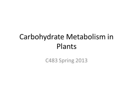 Carbohydrate Metabolism in Plants C483 Spring 2013.