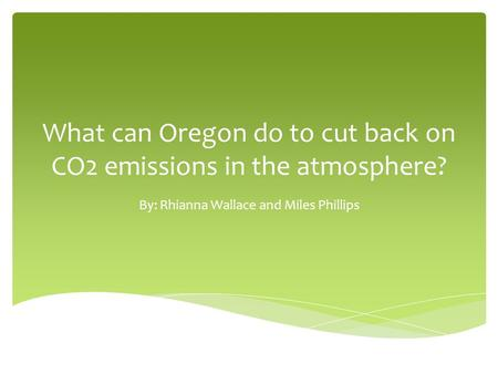 What can Oregon do to cut back on CO2 emissions in the atmosphere? By: Rhianna Wallace and Miles Phillips.