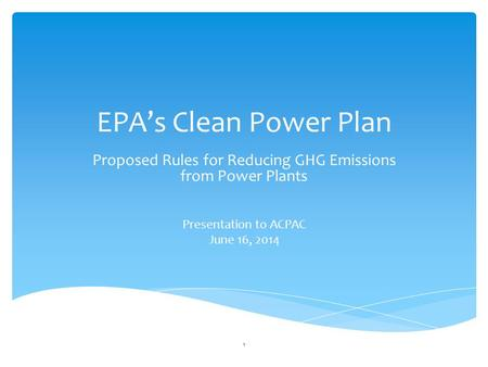 EPA's Clean Power Plan Proposed Rules for Reducing GHG Emissions from Power Plants Presentation to ACPAC June 16, 2014 1.