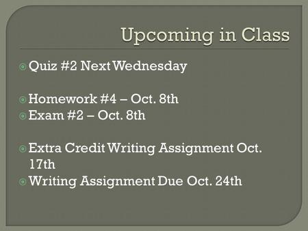  Quiz #2 Next Wednesday  Homework #4 – Oct. 8th  Exam #2 – Oct. 8th  Extra Credit Writing Assignment Oct. 17th  Writing Assignment Due Oct. 24th.