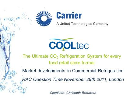 Market developments in Commercial Refrigeration RAC Question Time November 29th 2011, London Speakers: Christoph Brouwers The Ultimate CO 2 Refrigeration.