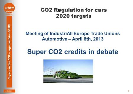 Avril 2013 Super crédits CO2 – argumentaire FGMM 1 CO2 Regulation for cars 2020 targets Meeting of IndustriAll Europe Trade Unions Automotive – April 8th,
