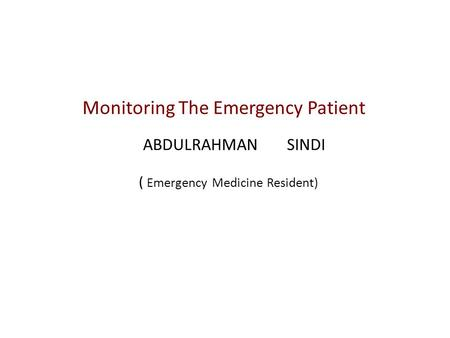 Monitoring The Emergency Patient ABDULRAHMAN SINDI ( Emergency Medicine Resident)
