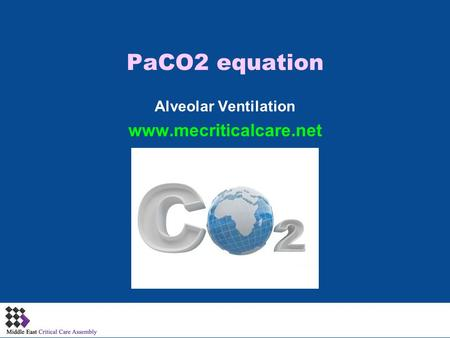 PaCO2 equation Alveolar Ventilation www.mecriticalcare.net 1.