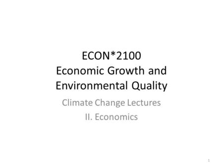 ECON*2100 Economic Growth and Environmental Quality Climate Change Lectures II. Economics 1.