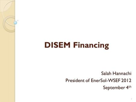 DISEM Financing Salah Hannachi President of EnerSol-WSEF 2012 September 4 th 1.